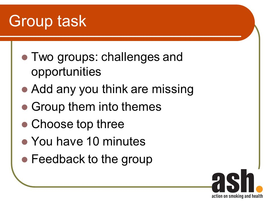 Group task Two groups: challenges and opportunities Add any you think are missing Group them into themes Choose top three You have 10 minutes Feedback