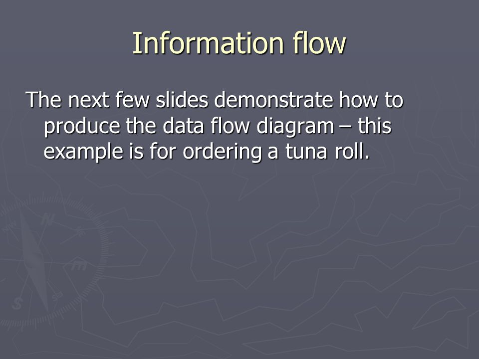 Information flow The next few slides demonstrate how to produce the data flow diagram – this example is for ordering a tuna roll.