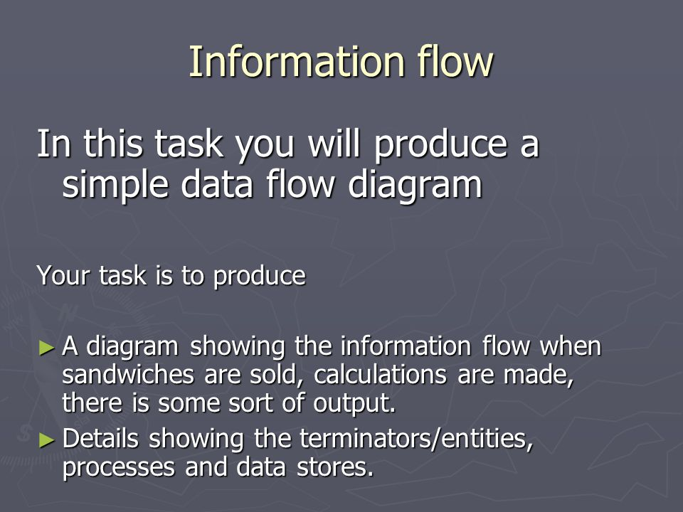 Information flow In this task you will produce a simple data flow diagram Your task is to produce ► A diagram showing the information flow when sandwi