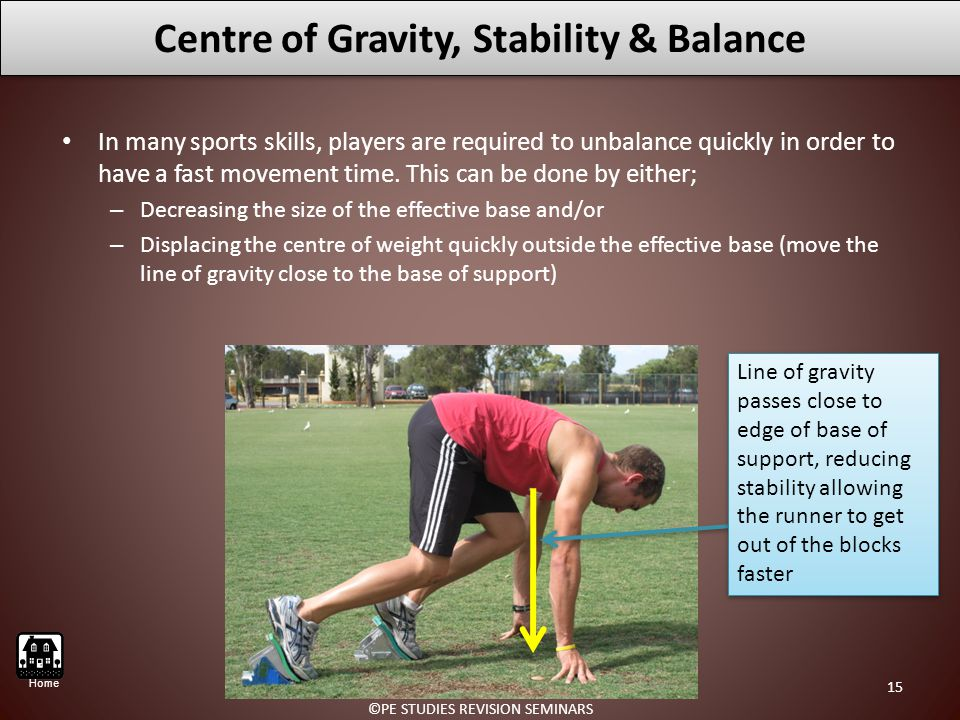 Centre of Gravity, Stability & Balance In many sports skills, players are required to unbalance quickly in order to have a fast movement time.
