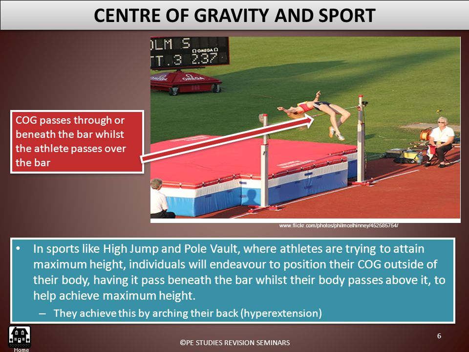 In sports like High Jump and Pole Vault, where athletes are trying to attain maximum height, individuals will endeavour to position their COG outside of their body, having it pass beneath the bar whilst their body passes above it, to help achieve maximum height.