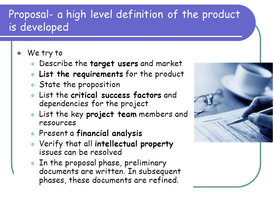 Proposal- a high level definition of the product is developed We try to Describe the target users and market List the requirements for the product State the proposition List the critical success factors and dependencies for the project List the key project team members and resources Present a financial analysis Verify that all intellectual property issues can be resolved In the proposal phase, preliminary documents are written.