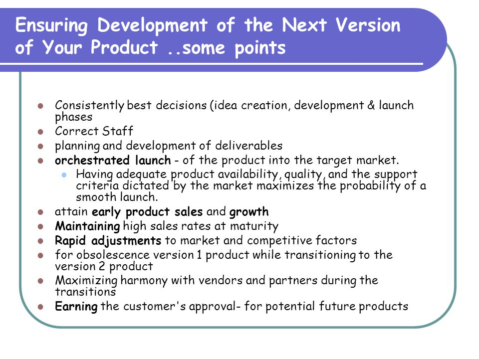 Ensuring Development of the Next Version of Your Product..some points Consistently best decisions (idea creation, development & launch phases Correct Staff planning and development of deliverables orchestrated launch - of the product into the target market.