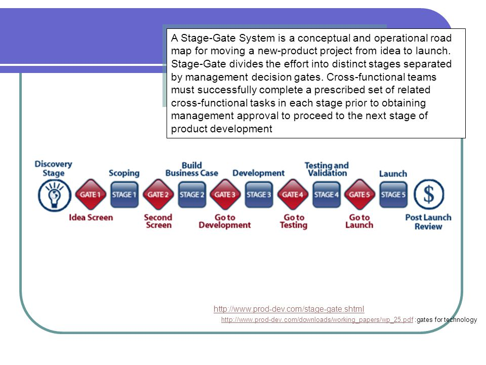 A Stage-Gate System is a conceptual and operational road map for moving a new-product project from idea to launch. Stage-Gate divides the effort into