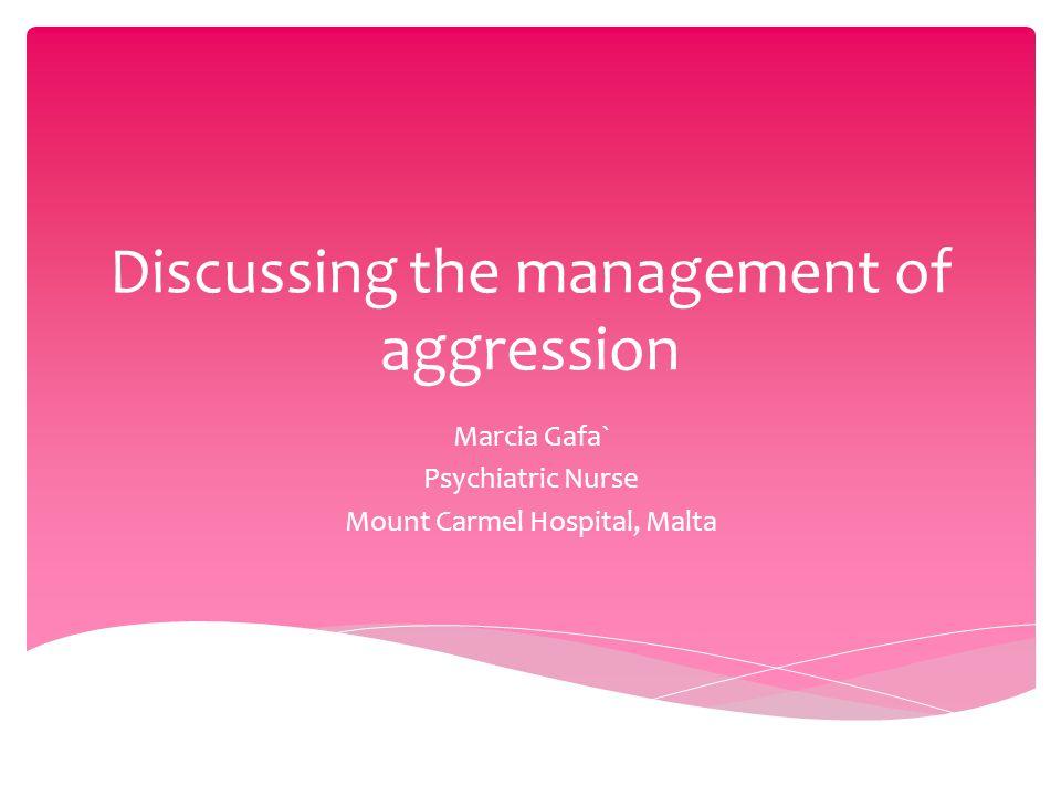 Discussing the management of aggression Marcia Gafa` Psychiatric Nurse Mount Carmel Hospital, Malta