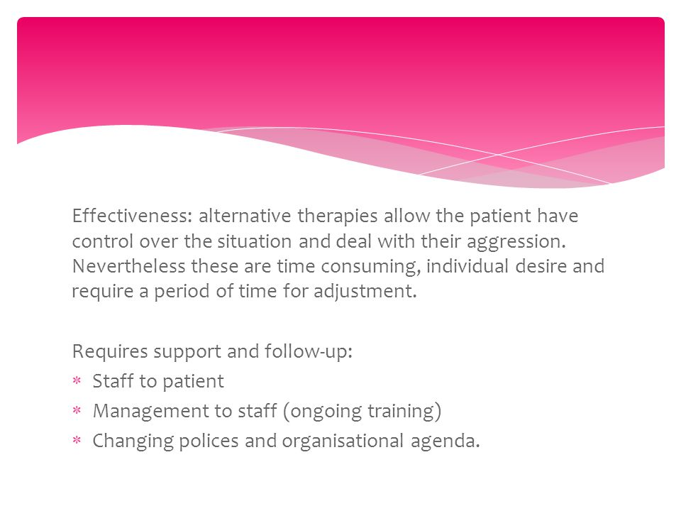 Effectiveness: alternative therapies allow the patient have control over the situation and deal with their aggression.