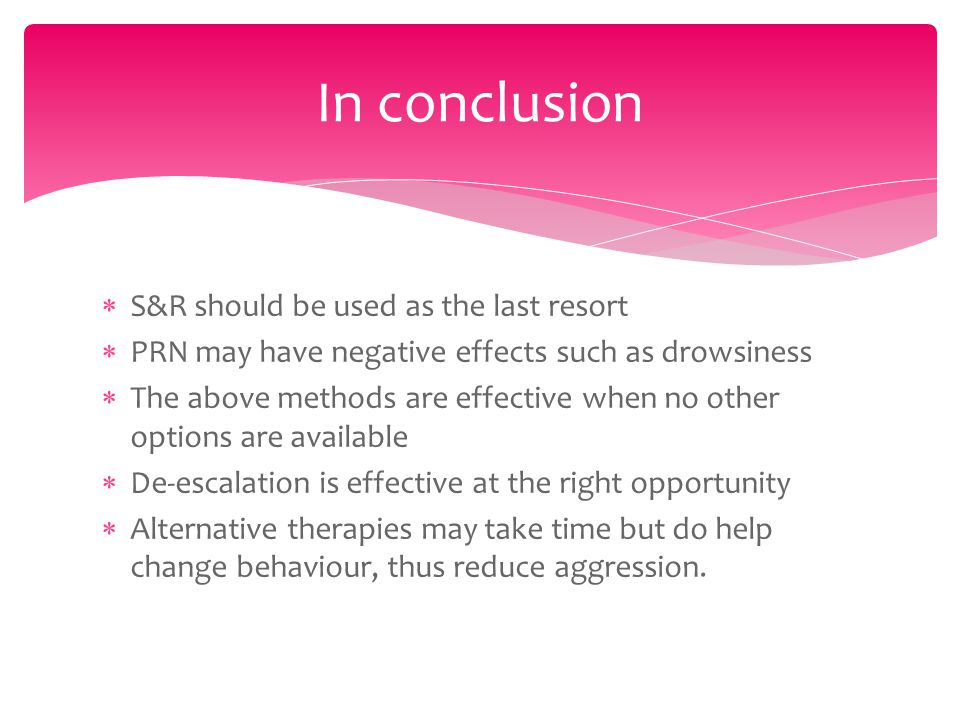  S&R should be used as the last resort  PRN may have negative effects such as drowsiness  The above methods are effective when no other options are available  De-escalation is effective at the right opportunity  Alternative therapies may take time but do help change behaviour, thus reduce aggression.