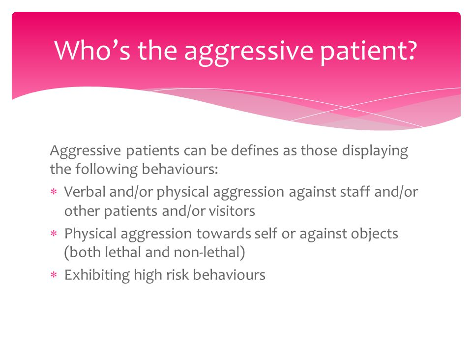 Aggressive patients can be defines as those displaying the following behaviours:  Verbal and/or physical aggression against staff and/or other patients and/or visitors  Physical aggression towards self or against objects (both lethal and non-lethal)  Exhibiting high risk behaviours Who's the aggressive patient?