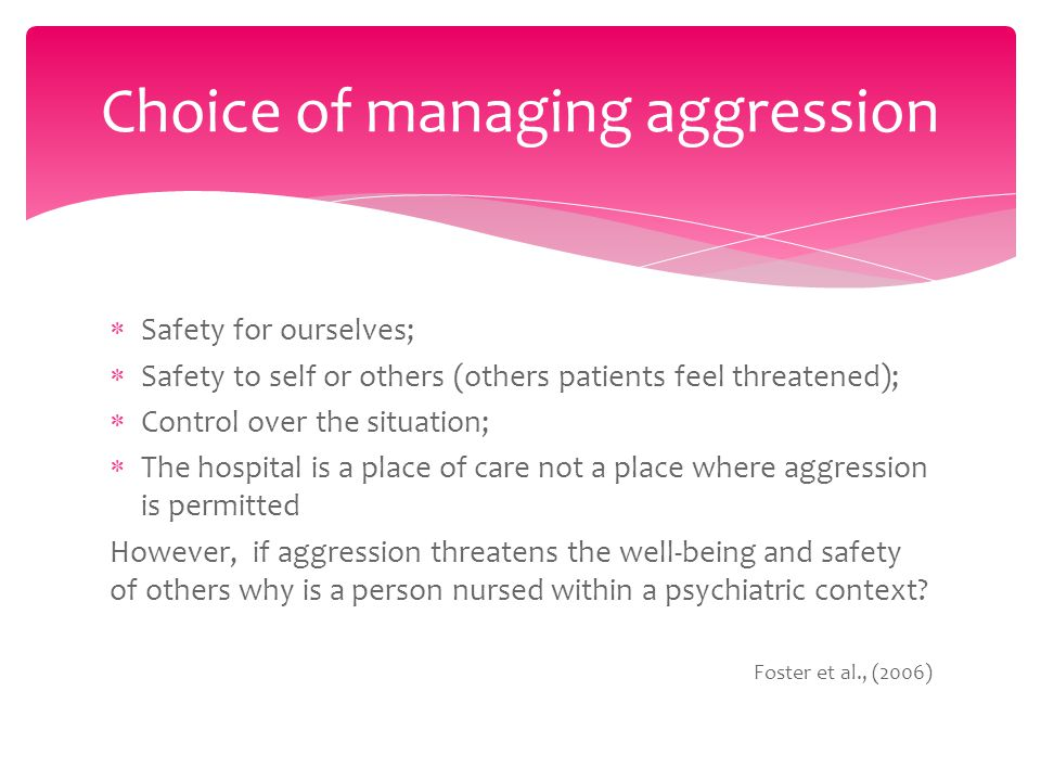  Safety for ourselves;  Safety to self or others (others patients feel threatened);  Control over the situation;  The hospital is a place of care not a place where aggression is permitted However, if aggression threatens the well-being and safety of others why is a person nursed within a psychiatric context.