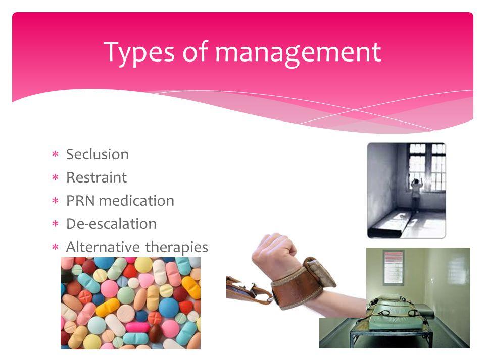  Seclusion  Restraint  PRN medication  De-escalation  Alternative therapies Types of management