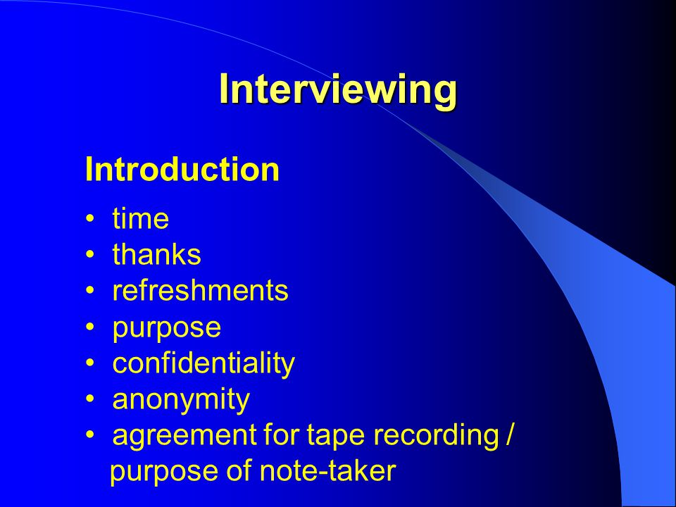Interviewing Introduction time thanks refreshments purpose confidentiality anonymity agreement for tape recording / purpose of note-taker