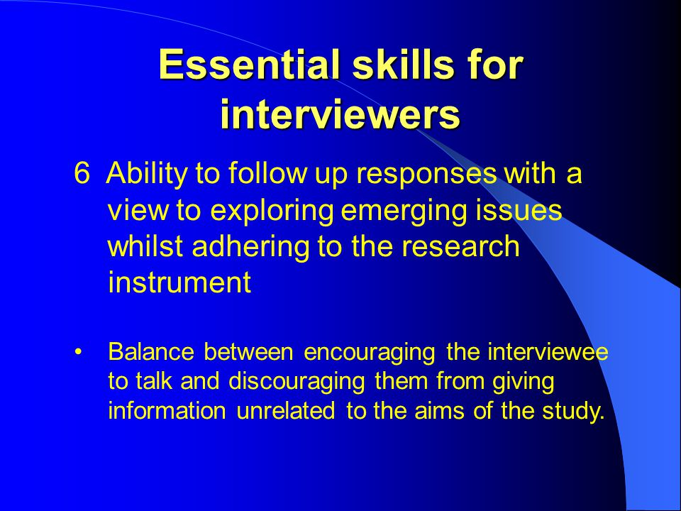 Essential skills for interviewers 6 Ability to follow up responses with a view to exploring emerging issues whilst adhering to the research instrument Balance between encouraging the interviewee to talk and discouraging them from giving information unrelated to the aims of the study.
