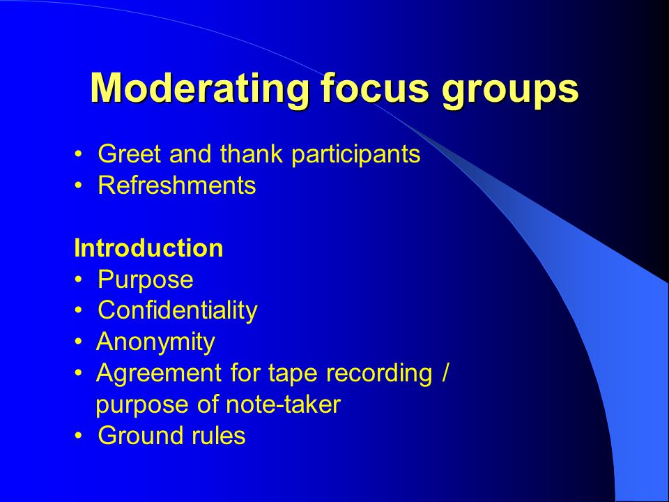 Moderating focus groups Greet and thank participants Refreshments Introduction Purpose Confidentiality Anonymity Agreement for tape recording / purpose of note-taker Ground rules