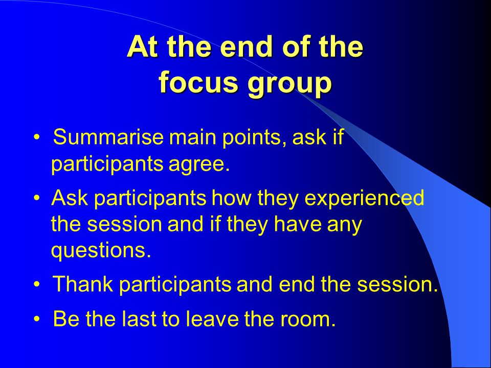 At the end of the focus group Summarise main points, ask if participants agree.