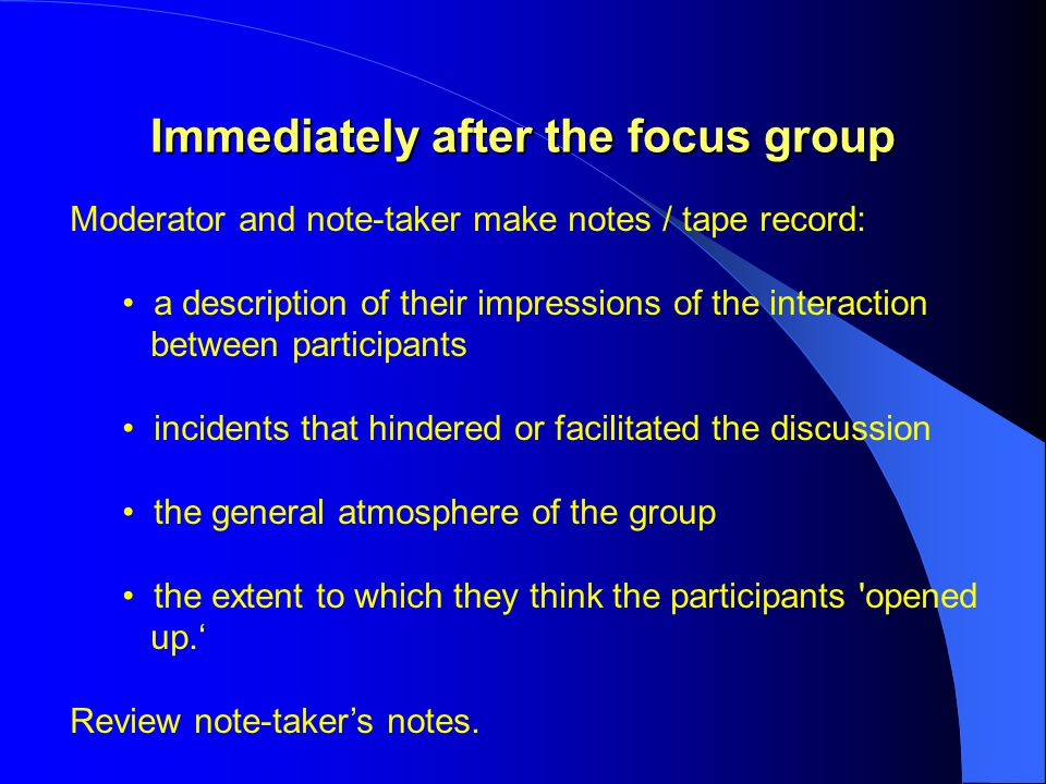 Immediately after the focus group Moderator and note-taker make notes / tape record: a description of their impressions of the interaction between participants incidents that hindered or facilitated the discussion the general atmosphere of the group the extent to which they think the participants opened up.' Review note-taker's notes.