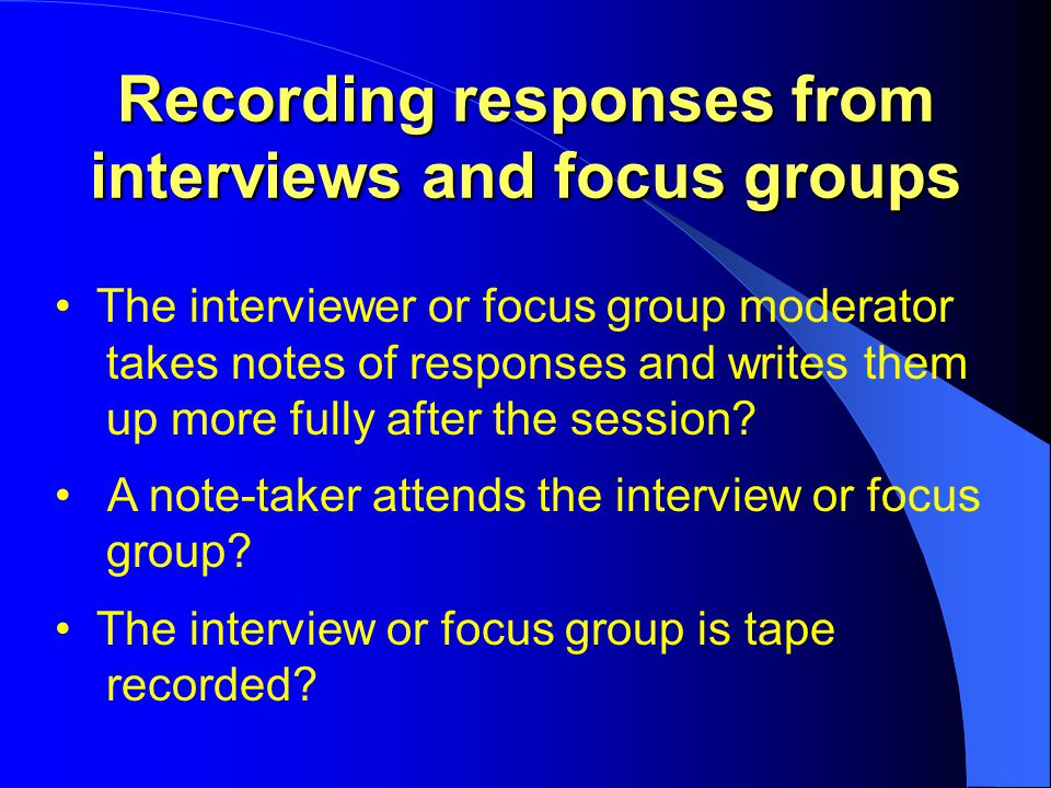 Recording responses from interviews and focus groups The interviewer or focus group moderator takes notes of responses and writes them up more fully after the session.