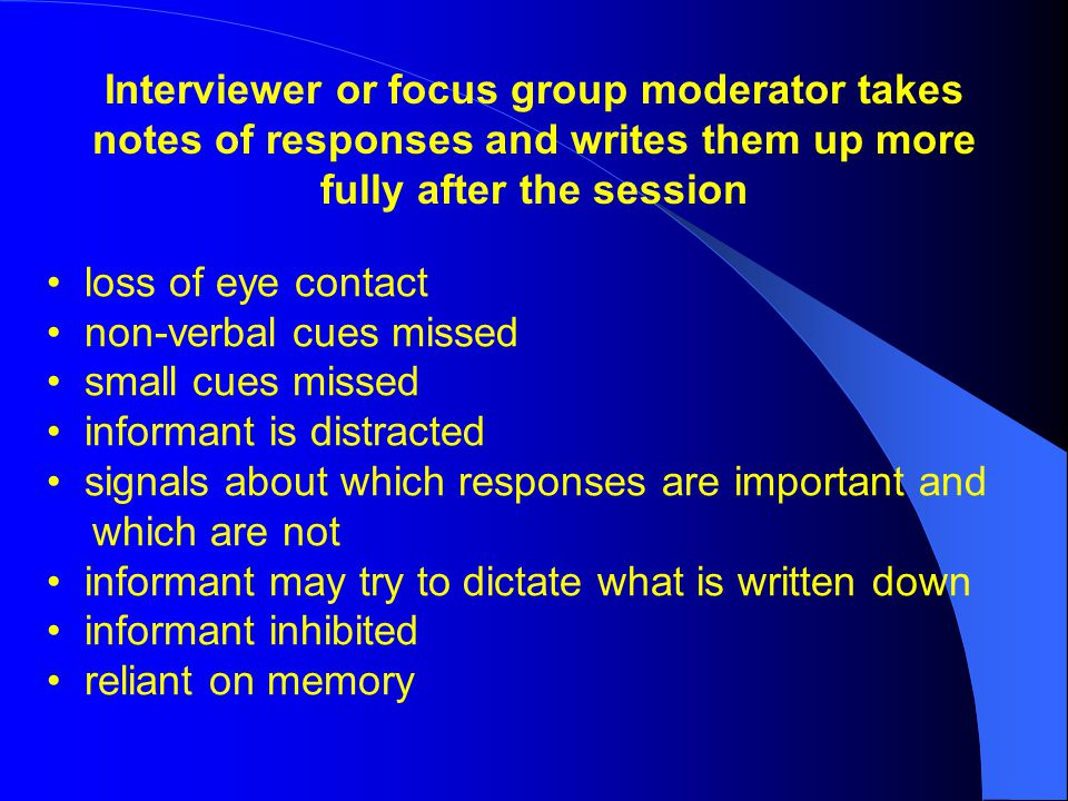Interviewer or focus group moderator takes notes of responses and writes them up more fully after the session loss of eye contact non-verbal cues missed small cues missed informant is distracted signals about which responses are important and which are not informant may try to dictate what is written down informant inhibited reliant on memory