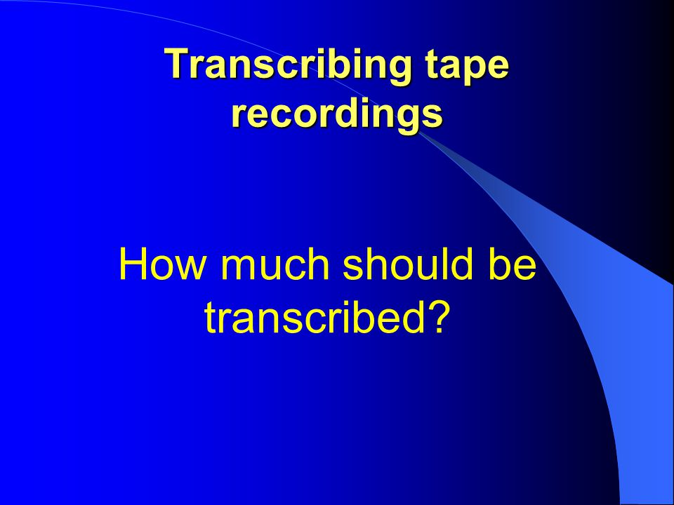 Transcribing tape recordings How much should be transcribed?