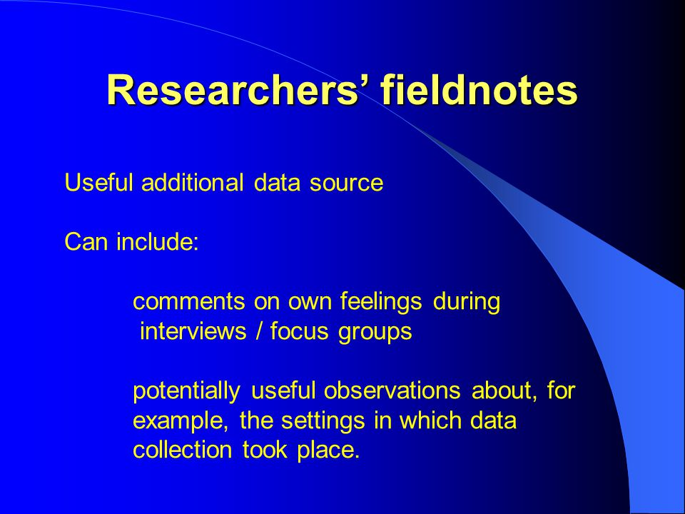 Researchers' fieldnotes Useful additional data source Can include: comments on own feelings during interviews / focus groups potentially useful observations about, for example, the settings in which data collection took place.