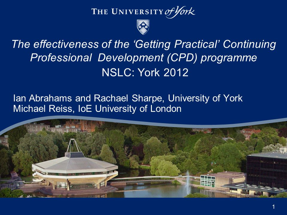 Ian Abrahams and Rachael Sharpe, University of York Michael Reiss, IoE University of London The effectiveness of the 'Getting Practical' Continuing Professional Development (CPD) programme NSLC: York 2012 1