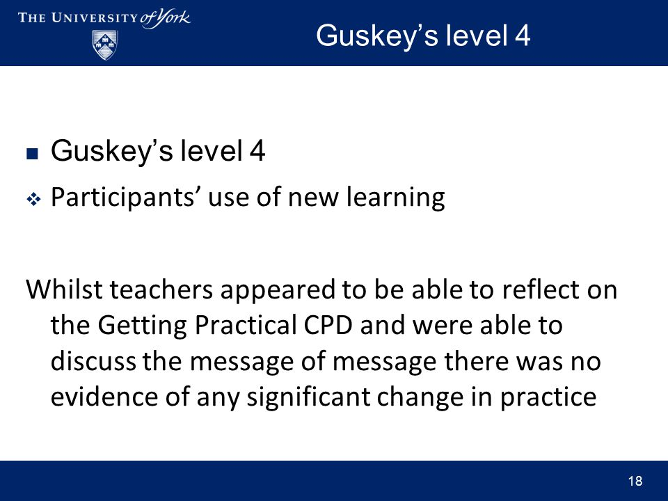 Guskey's level 4  Participants' use of new learning Whilst teachers appeared to be able to reflect on the Getting Practical CPD and were able to discuss the message of message there was no evidence of any significant change in practice 18