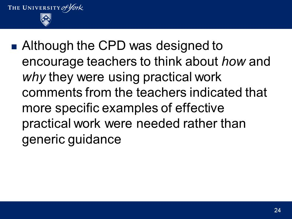 Although the CPD was designed to encourage teachers to think about how and why they were using practical work comments from the teachers indicated that more specific examples of effective practical work were needed rather than generic guidance 24