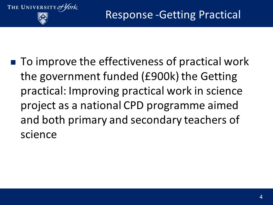 Response -Getting Practical To improve the effectiveness of practical work the government funded (£900k) the Getting practical: Improving practical work in science project as a national CPD programme aimed and both primary and secondary teachers of science 4