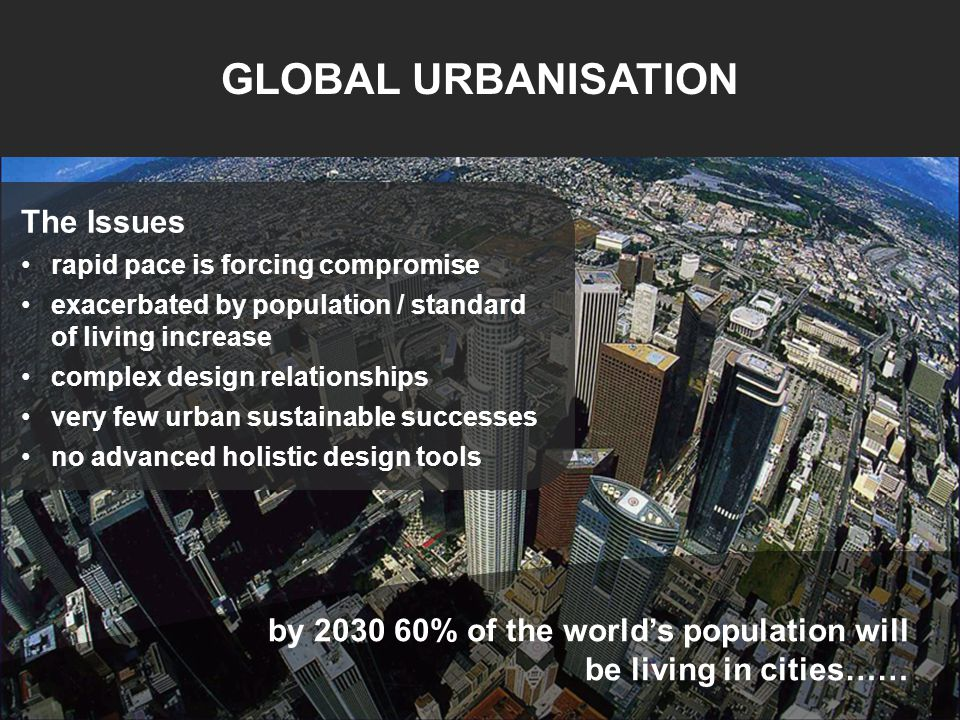 by 2030 60% of the world's population will be living in cities…… GLOBAL URBANISATION The Issues rapid pace is forcing compromise exacerbated by population / standard of living increase complex design relationships very few urban sustainable successes no advanced holistic design tools