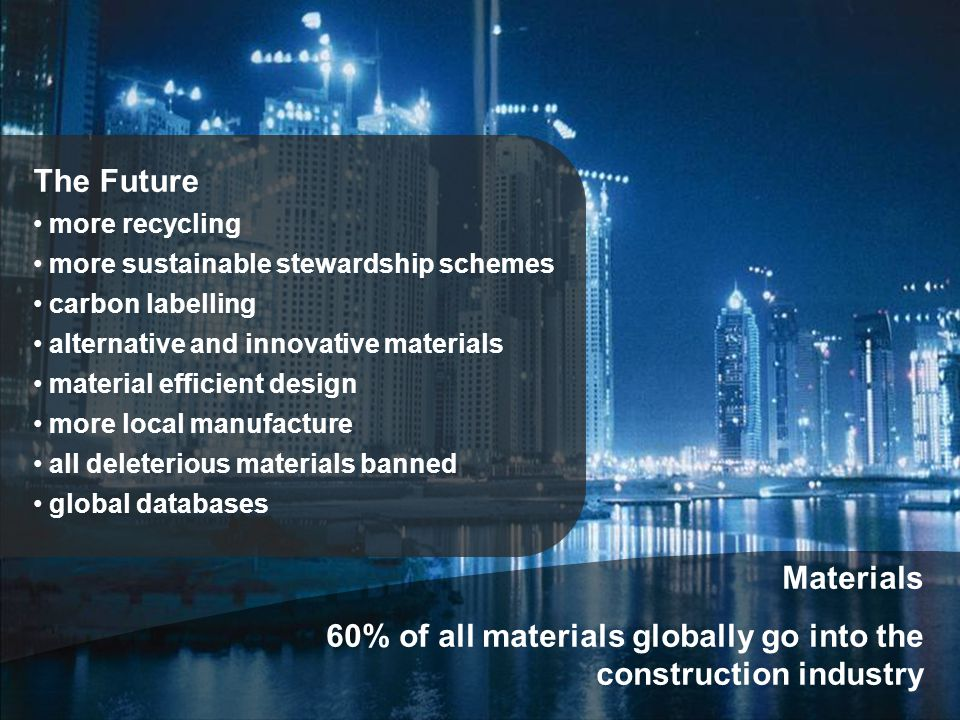 Materials 60% of all materials globally go into the construction industry The Future more recycling more sustainable stewardship schemes carbon labelling alternative and innovative materials material efficient design more local manufacture all deleterious materials banned global databases