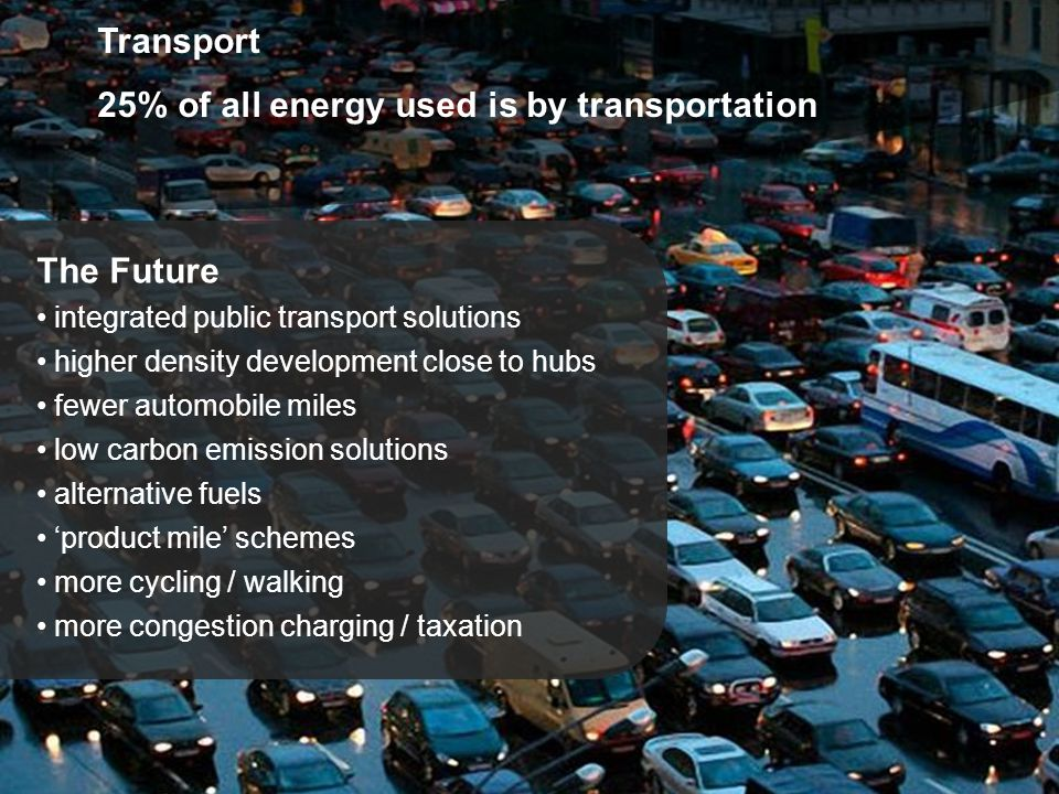 Transport 25% of all energy used is by transportation The Future integrated public transport solutions higher density development close to hubs fewer automobile miles low carbon emission solutions alternative fuels 'product mile' schemes more cycling / walking more congestion charging / taxation