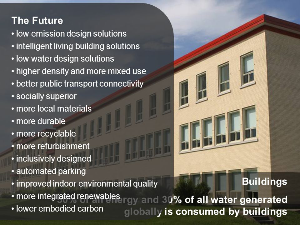 Buildings 50% of all energy and 30% of all water generated globally is consumed by buildings The Future low emission design solutions intelligent living building solutions low water design solutions higher density and more mixed use better public transport connectivity socially superior more local materials more durable more recyclable more refurbishment inclusively designed automated parking improved indoor environmental quality more integrated renewables lower embodied carbon