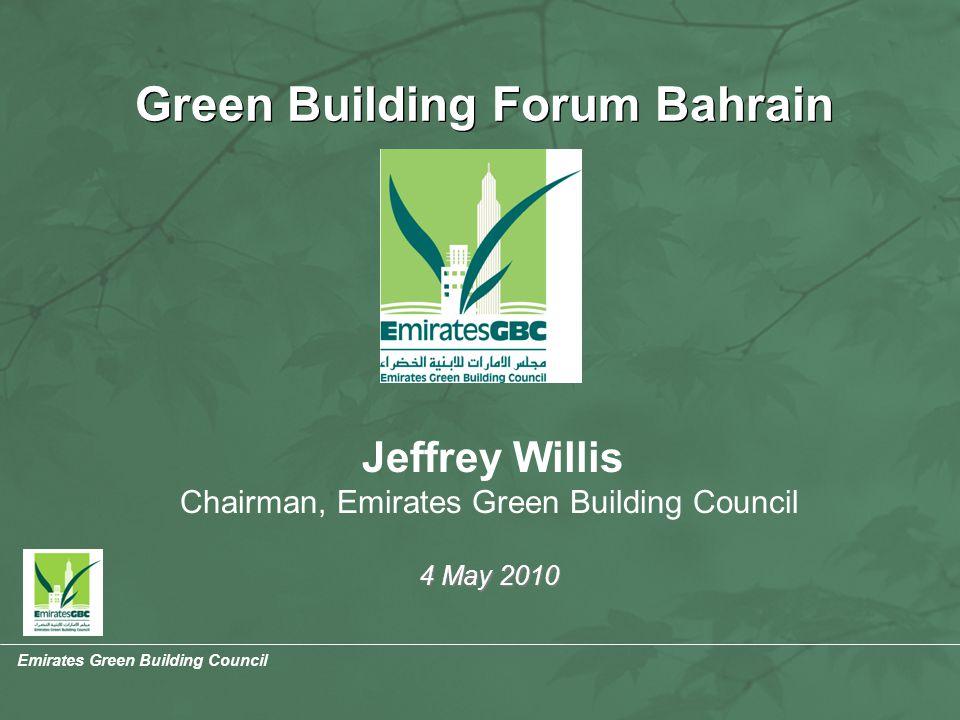 Emirates Green Building Council Jeffrey Willis Chairman, Emirates Green Building Council 4 May 2010 Green Building Forum Bahrain