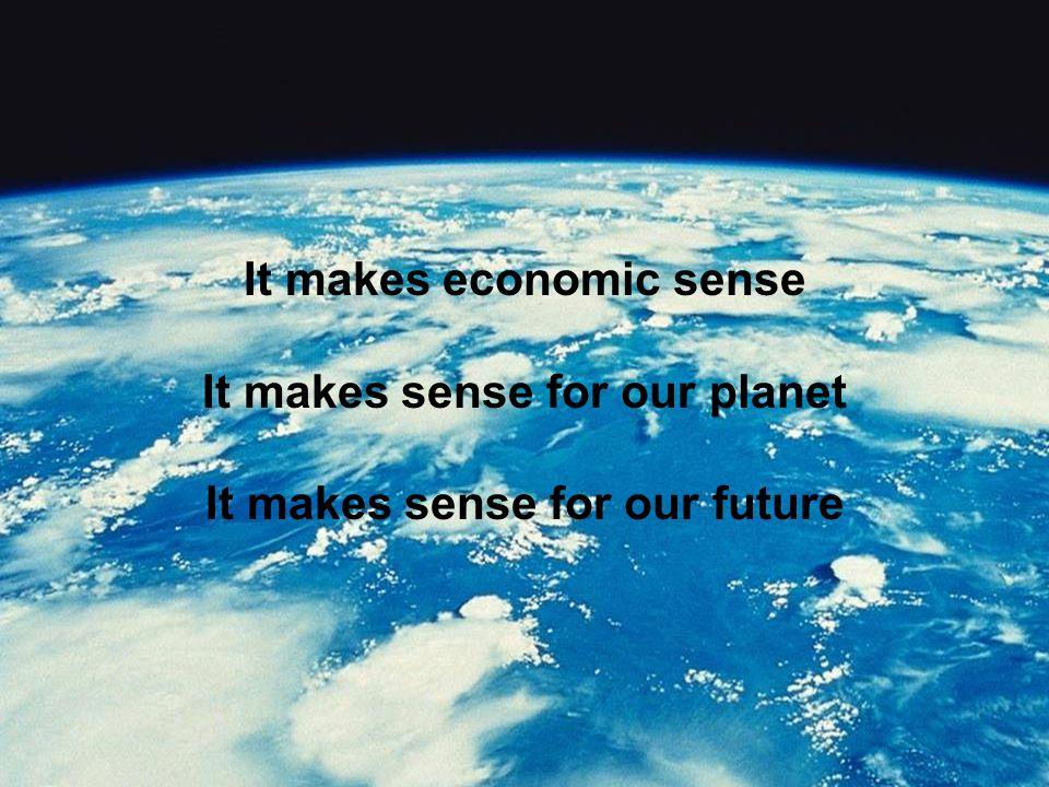 It makes economic sense It makes sense for our planet It makes sense for our future