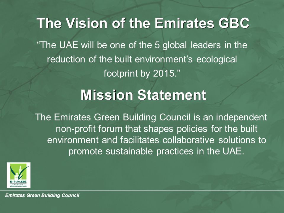 Emirates Green Building Council The Vision of the Emirates GBC The UAE will be one of the 5 global leaders in the reduction of the built environment's ecological footprint by 2015. Mission Statement The Emirates Green Building Council is an independent non-profit forum that shapes policies for the built environment and facilitates collaborative solutions to promote sustainable practices in the UAE.