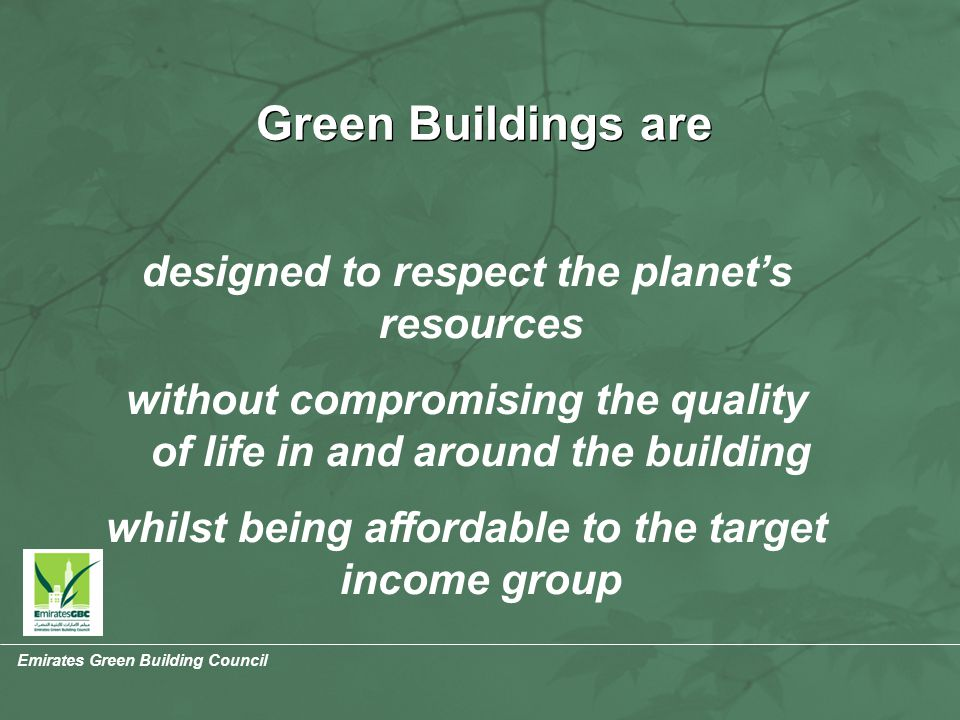 Emirates Green Building Council Green Buildings are designed to respect the planet's resources without compromising the quality of life in and around the building whilst being affordable to the target income group Environmentally Correct Socially Responsible Economically Viable