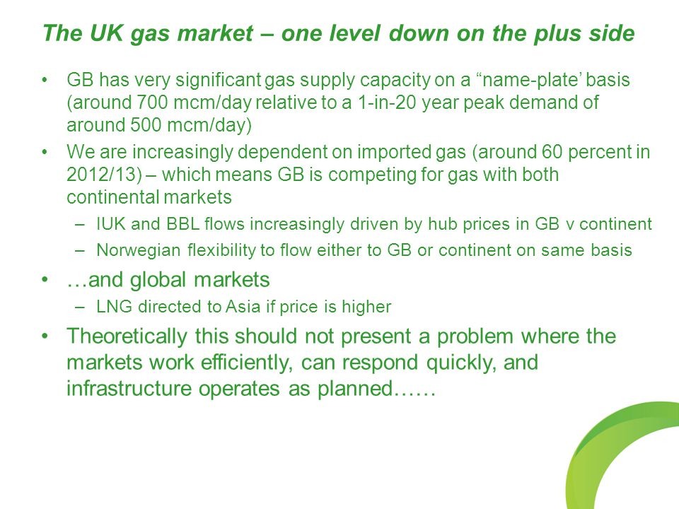 "The UK gas market – one level down on the plus side GB has very significant gas supply capacity on a ""name-plate' basis (around 700 mcm/day relative t"