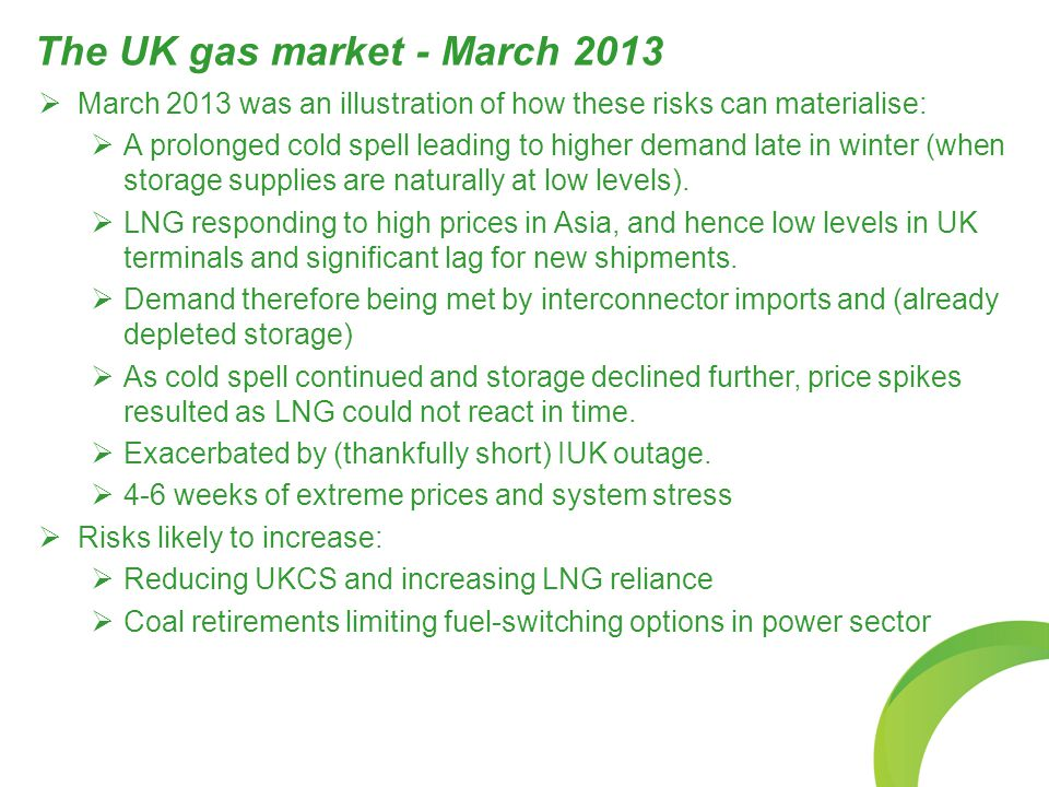 The UK gas market - March 2013  March 2013 was an illustration of how these risks can materialise:  A prolonged cold spell leading to higher demand