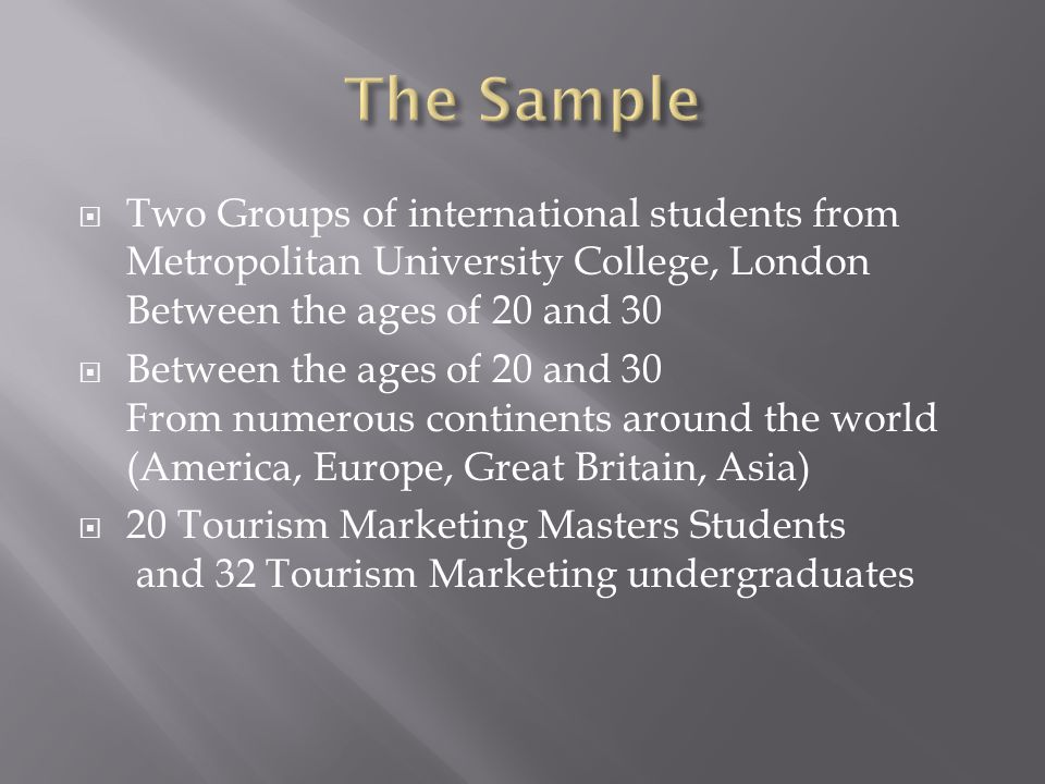  Two Groups of international students from Metropolitan University College, London Between the ages of 20 and 30  Between the ages of 20 and 30 From numerous continents around the world (America, Europe, Great Britain, Asia)  20 Tourism Marketing Masters Students and 32 Tourism Marketing undergraduates