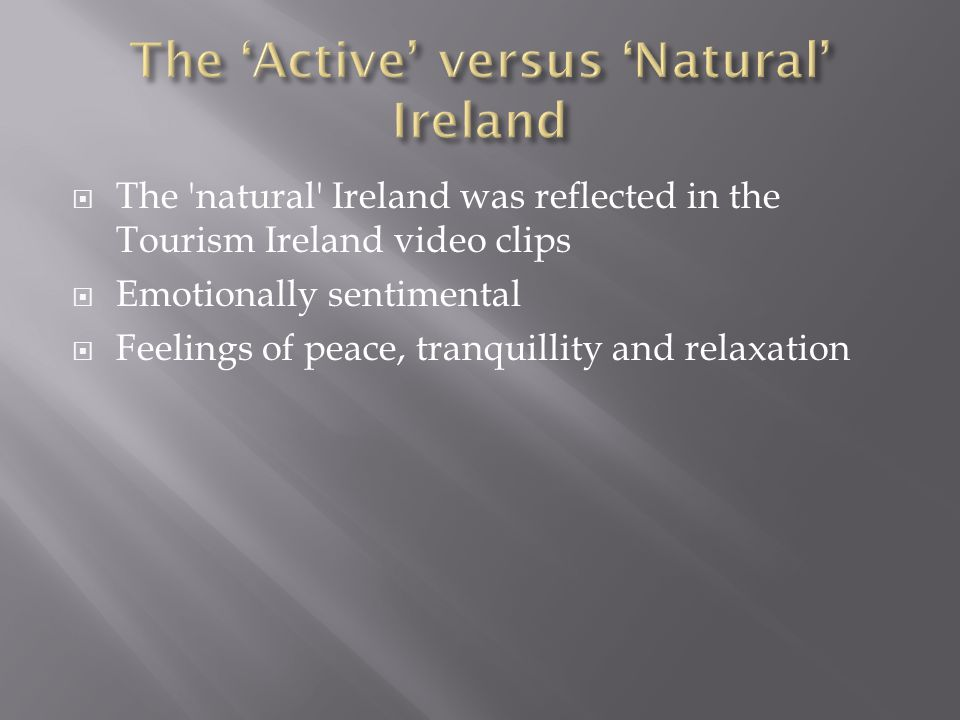  The natural Ireland was reflected in the Tourism Ireland video clips  Emotionally sentimental  Feelings of peace, tranquillity and relaxation