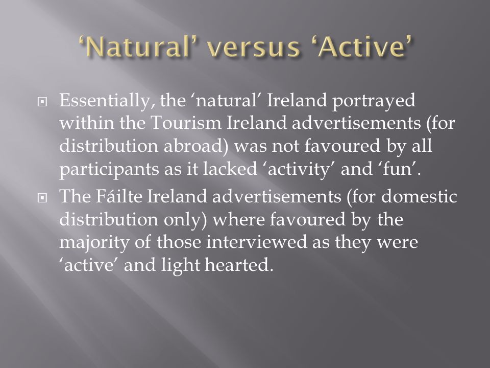  Essentially, the 'natural' Ireland portrayed within the Tourism Ireland advertisements (for distribution abroad) was not favoured by all participants as it lacked 'activity' and 'fun'.