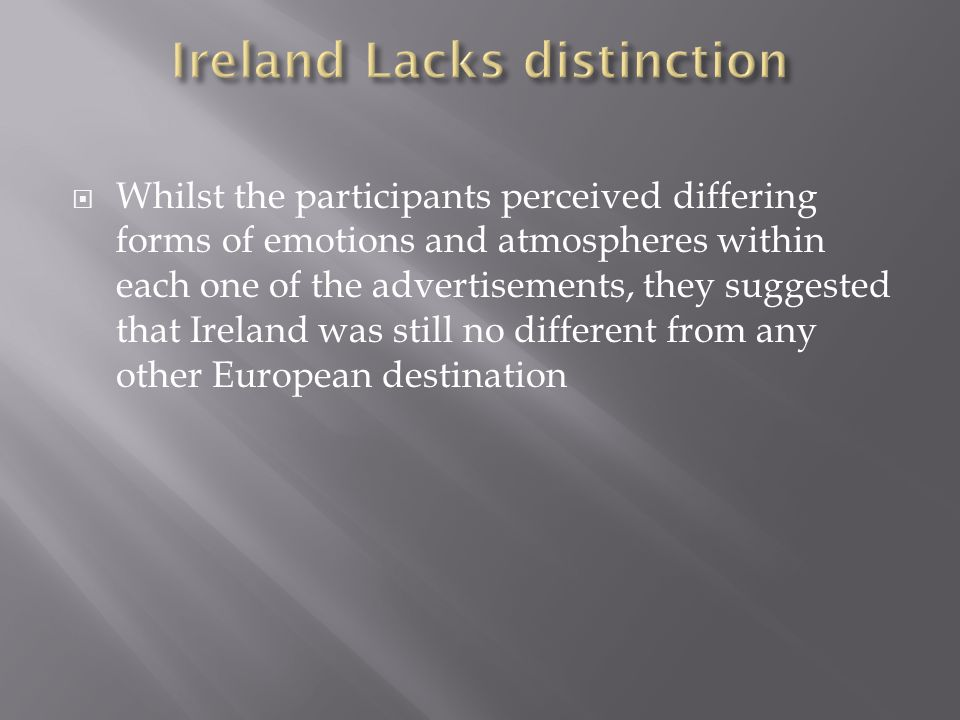  Whilst the participants perceived differing forms of emotions and atmospheres within each one of the advertisements, they suggested that Ireland was still no different from any other European destination
