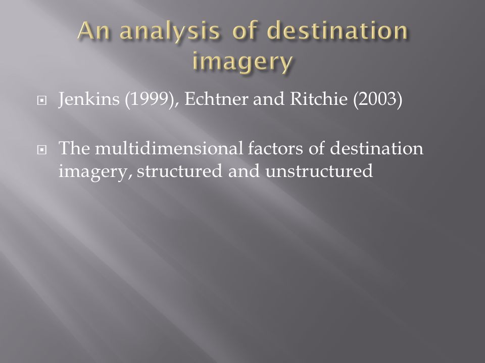  Jenkins (1999), Echtner and Ritchie (2003)  The multidimensional factors of destination imagery, structured and unstructured