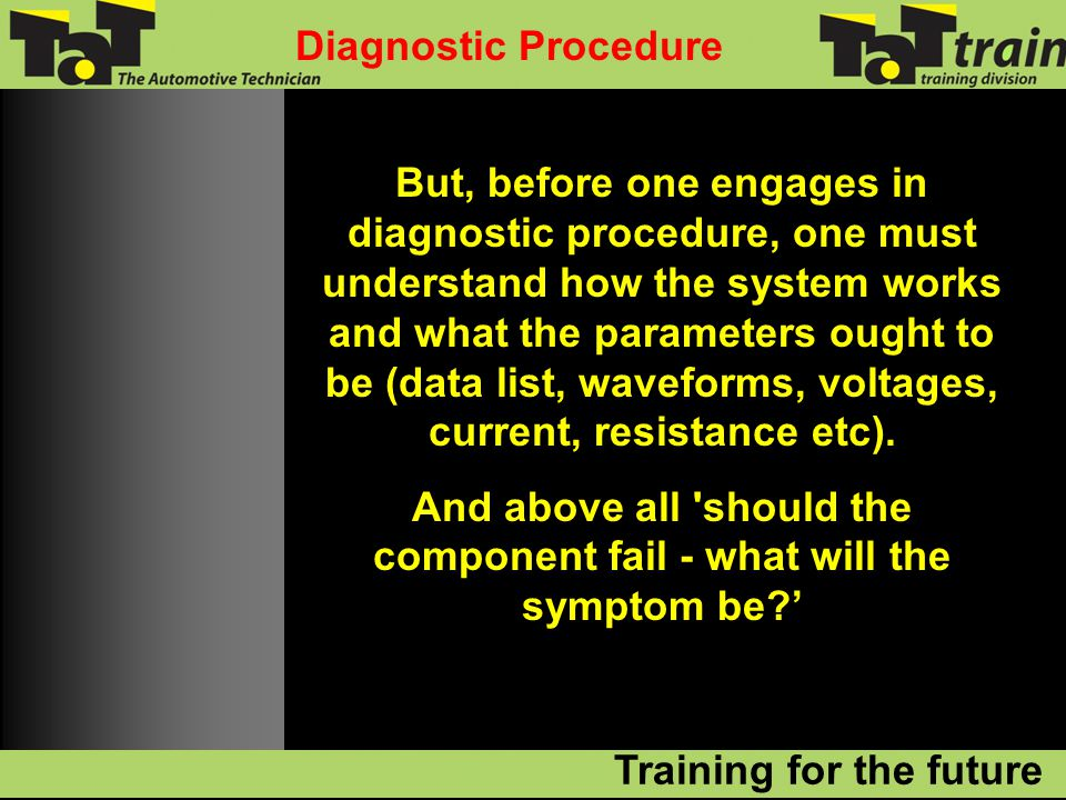 But, before one engages in diagnostic procedure, one must understand how the system works and what the parameters ought to be (data list, waveforms, voltages, current, resistance etc).