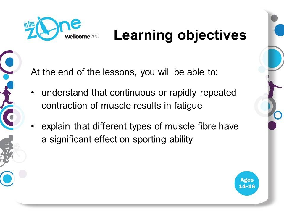 At the end of the lessons, you will be able to: understand that continuous or rapidly repeated contraction of muscle results in fatigue explain that d