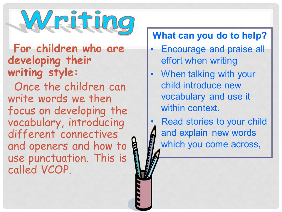 For children who are beginning to write: Once a child is physically able they will start by making simple marks.