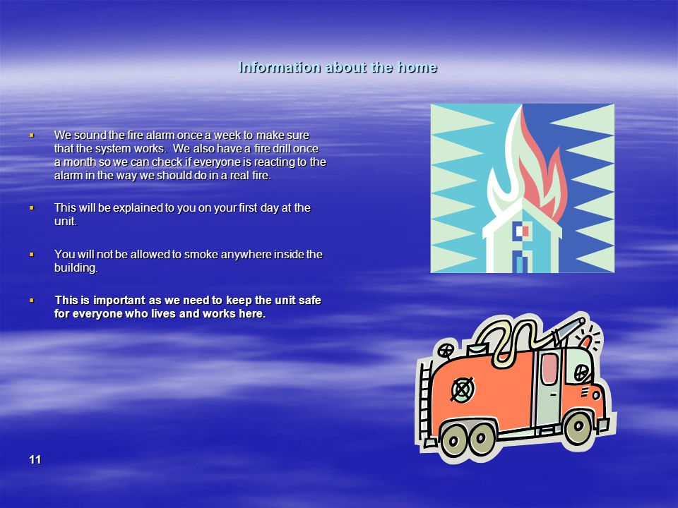 Information about the home  We sound the fire alarm once a week to make sure that the system works.