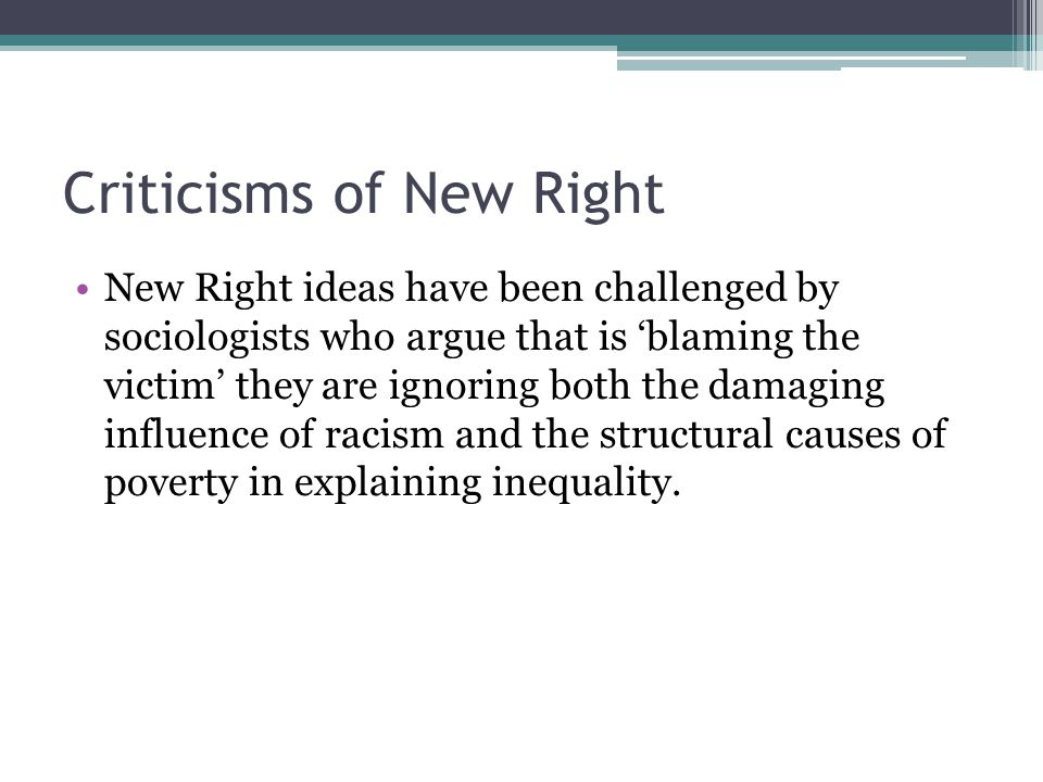 Criticisms of New Right New Right ideas have been challenged by sociologists who argue that is 'blaming the victim' they are ignoring both the damaging influence of racism and the structural causes of poverty in explaining inequality.