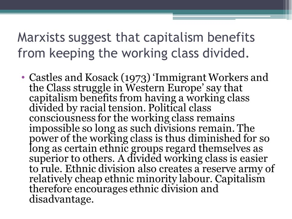 Marxists suggest that capitalism benefits from keeping the working class divided. Castles and Kosack (1973) 'Immigrant Workers and the Class struggle