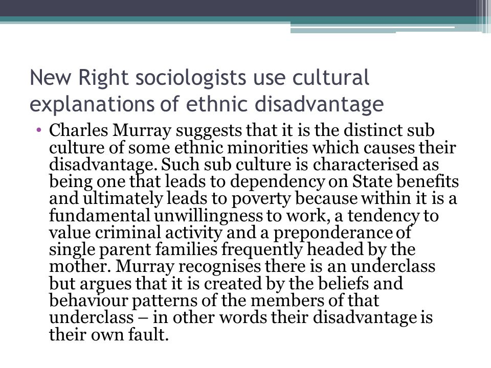 New Right sociologists use cultural explanations of ethnic disadvantage Charles Murray suggests that it is the distinct sub culture of some ethnic min