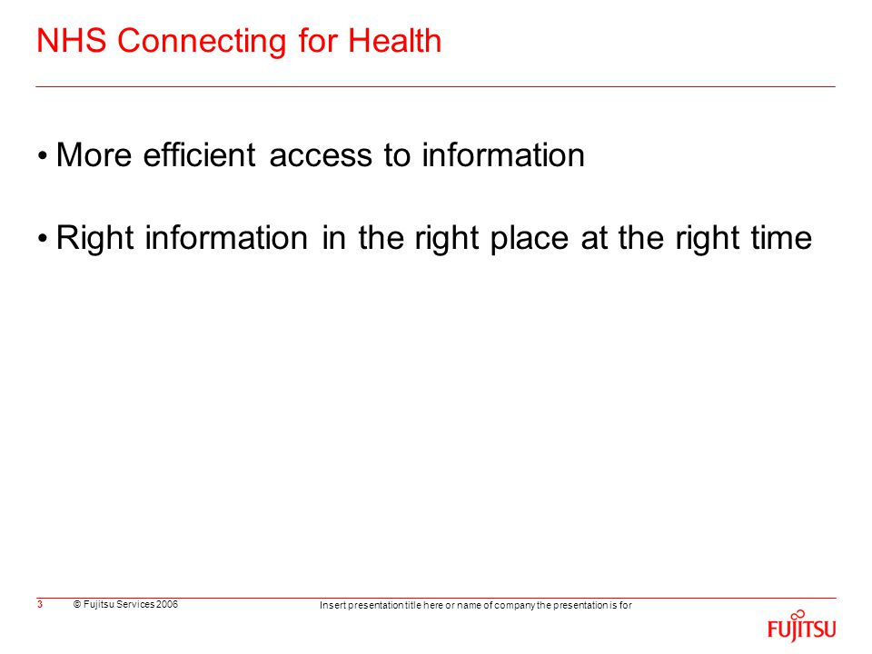 © Fujitsu Services 2006 Insert presentation title here or name of company the presentation is for 3 NHS Connecting for Health More efficient access to information Right information in the right place at the right time